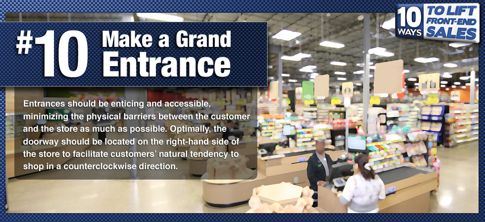 Entrances should be enticing and accessible, minimizing the physical barriers between the customer and the store as much as possible. Optimally, the doorway should be located on the right-hand side of the store to facilitate customers' natural tendency to shop in a counterclockwise direction.